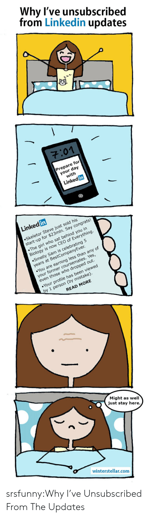 LinkedIn, Tumblr, and Blog: Why l've unsubscribed  from Linkedin updates  701  Prepare for  your day  with  Linked in  Linked in  Skeletor Steve just sold his  start-up for $23mln. Say congrats!  The girl who sat behind you in  Biology is now CEO of Everything  Smelly Sam is celebrating 5  years at BestCompanyEver  You are earning less than any of  your former coursemates. Yes  even those who dropped out  Your profile has been viewed  by 1 person (by mistake)  READ MORE  Might as well  just stay here  winterstellar.comm srsfunny:Why I've Unsubscribed From The Updates