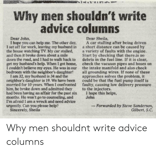 hope this helps: Why men shouldn't write  advice columns  Dear John,  Dear Sheila,  I hope you can help me. The other day, A car stalling after being driven  I set off for work, leaving my husband in a short distance can be caused by  the house watching TV. My car stalled,a variety of faults with the engine  and then it broke down about a mile  down the road, and I had to walk back to debris in the fuei line. If it is clear,  get my husband's help. When I got home, check the vacuum pipes and hoses on  I couldn't believe my eyes. He was in our the intake manifold and also check  bedroom with the neighbor's daughter!all grounding wires. If none of these  Start by checking that there.is no  I am 32, my husband is 34 and the  neighbor's daughter is 19. We have been  married for 10 years. When I confronted  him, he broke down and admitted they  had been having an affair for the past six  months. He won't go to counseling, and  I'm afraid I am a wreck and need advice  urgently. Can you please help?  approaches solves the problem, it  could be that the fuel pump itself is  faulty, causing low delivery pressure  to the injectors.  I hope this helps,  John  -Forwarded by Steve Sanderson,  Gilbert, S.C  Sincerely, Sheila Why men shouldnt write advice columns
