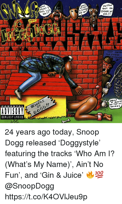 snoo: WHY  MUST T  FEEL LIKE  WHY  MUST  DAT?  NUTTIN  BUT DA  DA CAT?  ME!  DAT MEAA  OLD DOGG  CATCHA  BE WARE  0  PARENTAL  EXPLICI LYRICS  Snoo  IS ALIN AY  THIN&S 24 years ago today, Snoop Dogg released 'Doggystyle' featuring the tracks 'Who Am I? (What's My Name)', Ain't No Fun', and 'Gin & Juice' 🔥💯 @SnoopDogg https://t.co/K4OVlJeu9p
