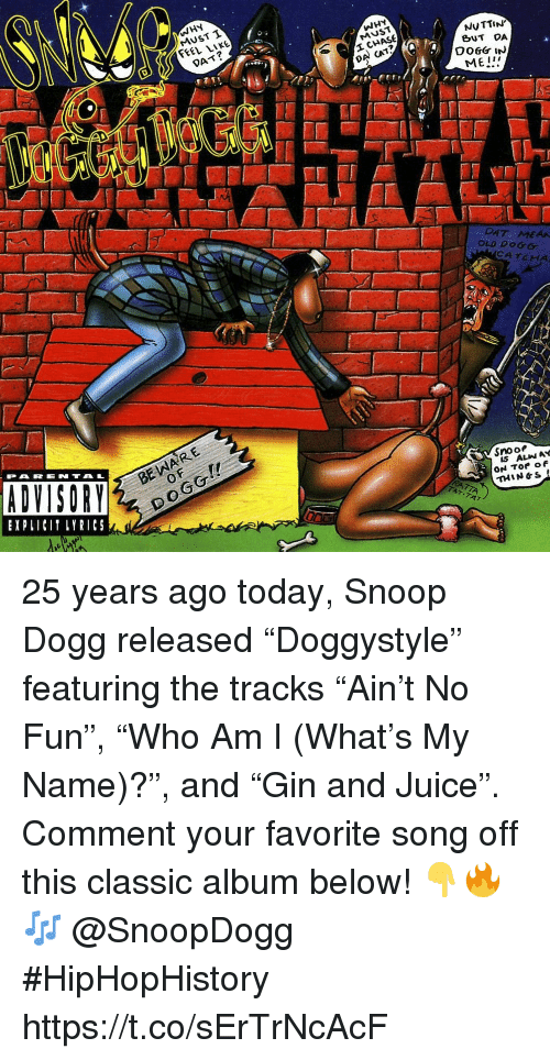 "Juice, Snoop, and Snoop Dogg: WHY  MUST T  FEEL LIKE  WHY  MUST  DAT?  NUTTIN  BUT DA  DA CAT?  ME!  DAT MEAA  OLD DOGG  CATCHA  BE WARE  0  PARENTAL  EXPLICI LYRICS  Snooe  IS ALIN AY  THIN&S 25 years ago today, Snoop Dogg released ""Doggystyle"" featuring the tracks ""Ain't No Fun"", ""Who Am I (What's My Name)?"", and ""Gin and Juice"". Comment your favorite song off this classic album below! 👇🔥🎶 @SnoopDogg #HipHopHistory https://t.co/sErTrNcAcF"