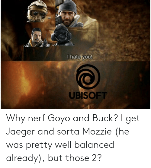 nerf: Why nerf Goyo and Buck? I get Jaeger and sorta Mozzie (he was pretty well balanced already), but those 2?