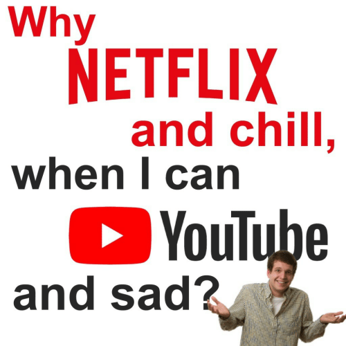 Chill, Netflix, and Netflix and Chill: Why  NETFLIX  and chill.  when l carn  YouTube  and sad?