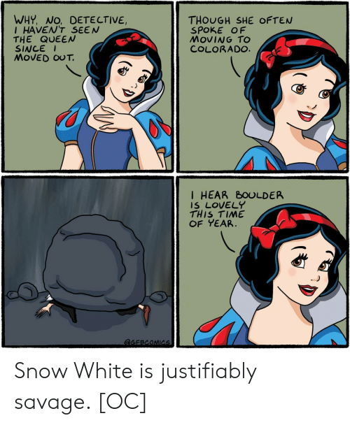 the queen: WHY, NO, DETE CTIVE,  IHAVEN'T SEEN  THE QUEEN  SINCE  MOVED OUT.  THOUGH SHE OFTEN  SPOKE OF  MOVING TO  COLORADO.  I HEAR BOULDER  IS LOVELY  THIS TIME  OF YEAR  aGEBCOMICs Snow White is justifiably savage. [OC]