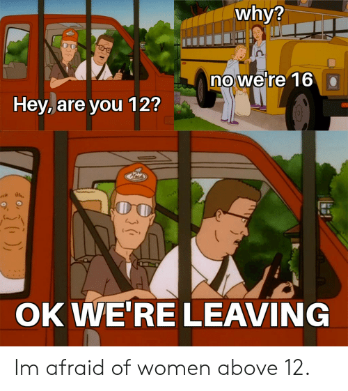 Funny, Women, and Why: why?  no we're 16  Hey, are you 12?  OK WE'RE LEAVING Im afraid of women above 12.
