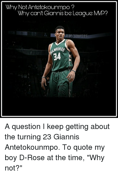 "antetokounmpo: Why Not Antetokounmpo?  Why cant Giannis be League MMP?  0  epersources  34 A question I keep getting about the turning 23 Giannis Antetokounmpo. To quote my boy D-Rose at the time, ""Why not?"""