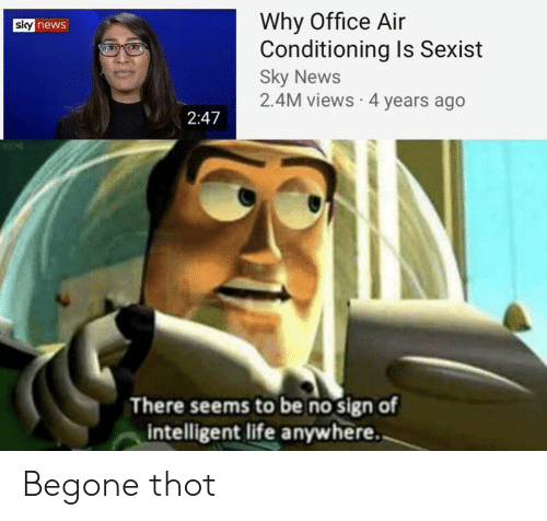 Life, News, and Thot: Why Office Air  Conditioning Is Sexist  Sky News  2.4M views 4 years ago  sky news  2:47  There seems to be no sign of  intelligent life anywhere. Begone thot