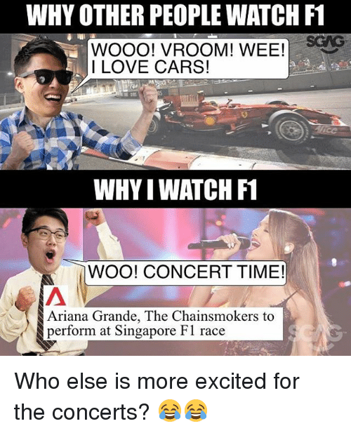 Woooo: WHY OTHER PEOPLE WATCH F1  WOOOO! VROOM! WEE!  I LOVE CARS!  WHYIWATCH F1  WOO! CONCERT TIME!  Ariana Grande, The Chainsmokers to  perform at Singapore F1 race Who else is more excited for the concerts? 😂😂