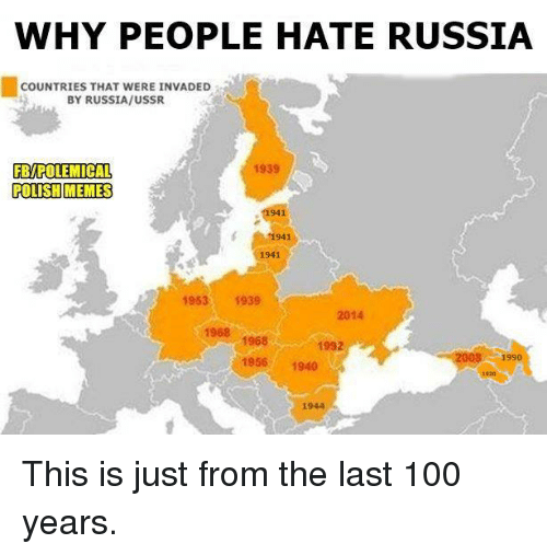 Polish Memes: WHY PEOPLE HATE RUSSIA  COUNTRIES THAT WERE INVADED  BY RUSSIA/USSR  1939  FBIPOLEMICAL  POLISH MEMES  941  1941  1941  1953  1939  2014  1968  1968  2008 1990  1956  1940 This is just from the last 100 years.