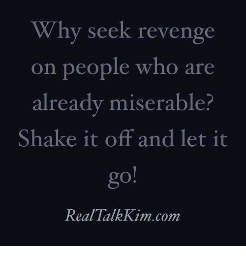 Shake It Off: Why seek revenge  on people who are  already miserable?  Shake it off and let it  Real Talk Kim.com
