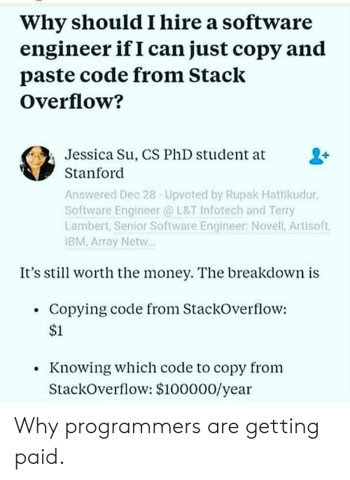Money, Stanford, and Ibm: Why should I hire a software  engineer if I can just copy and  paste code from Stack  Overflow?  Jessica Su, CS PhD student at  Stanford  Answered Dec 28 Upvoted by Rupak Hattikudur,  Software Engineer @ L&T Infotech and Terry  Lambert, Senior Software Engineer: Novell, Artisoft,  IBM, Array Netw..  It's stil worth the money. The breakdown is  Copying code from StackOverflow:  $1  Knowing which code to copy from  StackOverflow: $100000/year Why programmers are getting paid.