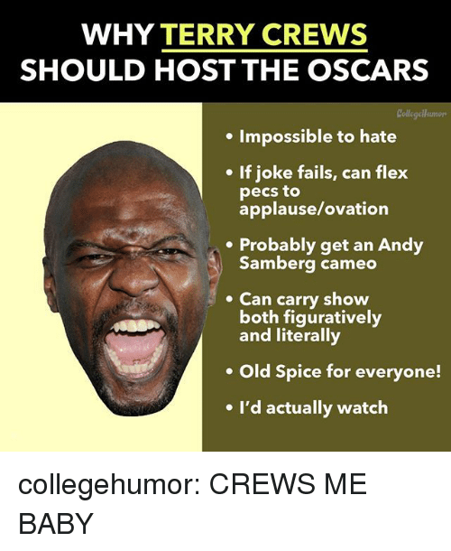 figuratively: WHY TERRY CREWS  SHOULD HOST THE OSCARS  Collegellumors  . Impossible to hate  If joke fails, can flex  pecs to  applause/ovation  .Probably get an Andy  Samberg cameo  Can carry show  both figuratively  and literally  Old Spice for everyone!  e I'd actually watch collegehumor:  CREWS ME BABY