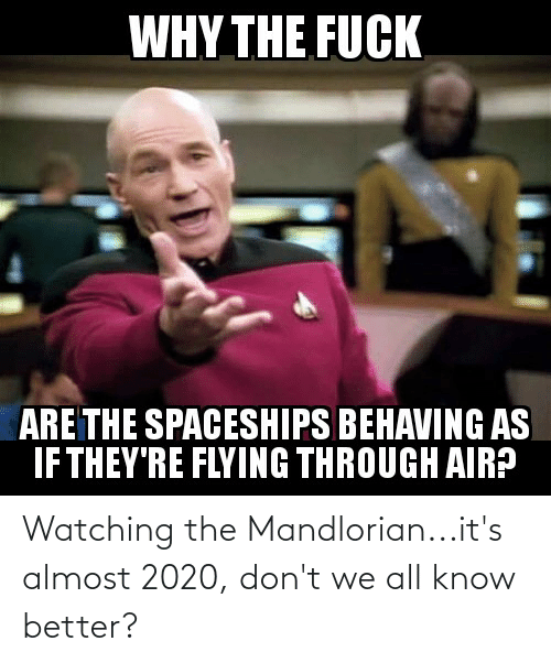 Flying Through: WHY THE FUCK  ARE THE SPACESHIPS BEHAVING AS  IF THEY'RE FLYING THROUGH AIR? Watching the Mandlorian...it's almost 2020, don't we all know better?