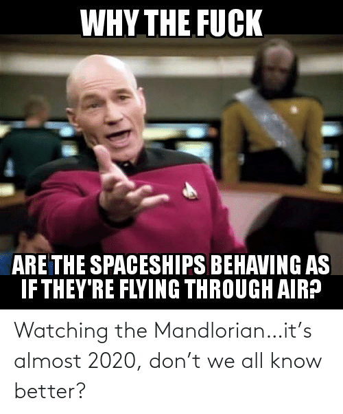 Flying Through: WHY THE FUCK  ARE THE SPACESHIPS BEHAVING AS  IF THEY'RE FLYING THROUGH AIR? Watching the Mandlorian…it's almost 2020, don't we all know better?