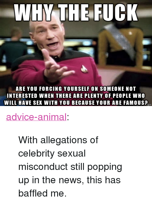 """Advice, News, and Sex: WHY THE FUCK  ARE YOU FORCING YOURSELF ON SOMEONE NOT  INTERESTED WHEN THERE ARE PLENTY OF PEOPLE WHO  WILL HAVE SEX WITH YOU BECAUSE YOUR ARE FAMOUSP <p><a href=""""http://advice-animal.tumblr.com/post/169595312009/with-allegations-of-celebrity-sexual-misconduct"""" class=""""tumblr_blog"""">advice-animal</a>:</p>  <blockquote><p>With allegations of celebrity sexual misconduct still popping up in the news, this has baffled me.</p></blockquote>"""