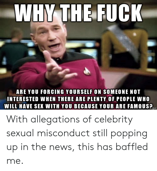 News, Sex, and Fuck: WHY THE FUCK  ARE YOU FORCING YOURSELF ON SOMEONE NOT  INTERESTED WHEN THERE ARE PLENTY OF PEOPLE WHO  WILL HAVE SEX WITH YOU BECAUSE YOUR ARE FAMOUSP With allegations of celebrity sexual misconduct still popping up in the news, this has baffled me.