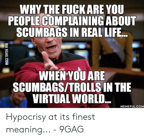 Waifu Meaning: WHY THE FUCK ARE YOU  PEOPLE COMPLAINING ABOUT  SCUMBAGS IN REAL LIFE...  WHEN YOU ARE  SCUMBAGS/TROLLS IN THE  VIRTUAL WORLD..  MEMEFUL.COM Hypocrisy at its finest meaning... - 9GAG