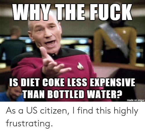 Bottled Water: WHY THE FUCK  IS DIET COKE LESS EXPENSIVE  THAN BOTTLED WATER?  made on imgur As a US citizen, I find this highly frustrating.