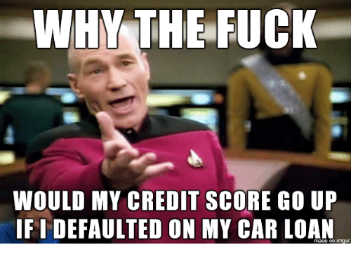 Credit Score, Fuck, and Car: WHY THE FUCK  WOULD MY CREDIT SCORE GO UP  IF I DEFAULTED ON MY CAR LOAN