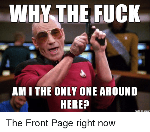 Imgur, Only One, and Am I the Only One: WHY THE FUGK  AM I THE ONLY ONE AROUND  HERE?  made on imgur The Front Page right now