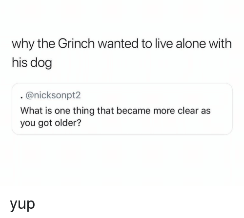 Being Alone, The Grinch, and Memes: why the Grinch wanted to live alone with  his dog  @nicksonpt2  What is one thing that became more clear as  you got older? yup