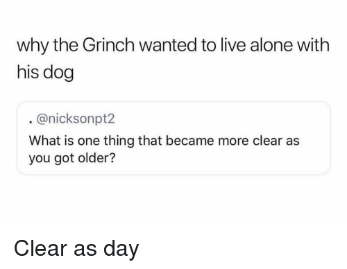 Being Alone, Funny, and The Grinch: why the Grinch wanted to live alone with  his dog  @nicksonpt2  What is one thing that became more clear as  you got older? Clear as day