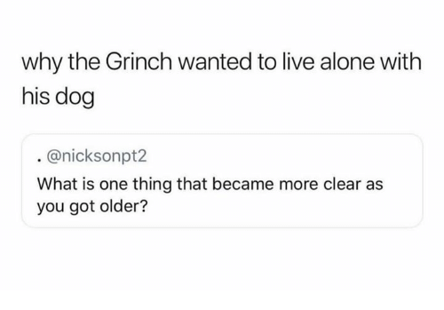 Being Alone, The Grinch, and Live: why the Grinch wanted to live alone with  his dog  @nicksonpt2  What is one thing that became more clear as  you got older?