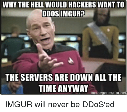 imgure: WHY THE HELL WOULD HACKERS WANTTO  DDOS IMGUR?  THE SERVERS ARE DOWN ALL THE  TIME ANYWAY  memegenerator.ne IMGUR will never be DDoS'ed
