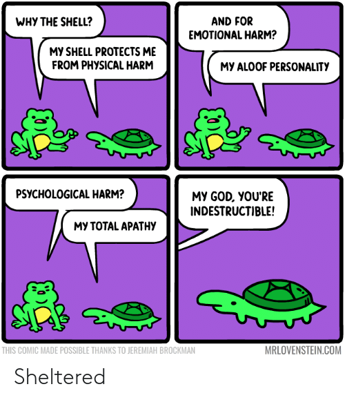 God, Physical, and Shell: WHY THE SHELL?  AND FOR  EMOTIONAL HARM?  MY SHELL PROTECTS ME  FROM PHYSICAL HARM  MY ALOOF PERSONALITY  PSYCHOLOGICAL HARM?  MY GOD, YOU'RE  INDESTRUCTIBLE!  МУ ТОТAL APATНУ  MRLOVENSTEIN.COM  THIS COMIC MADE POSSIBLE THANKS TO JEREMIAH BROCKMAN Sheltered