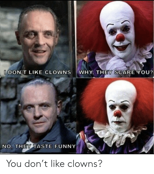 Clowns: WHY, THEY SCARE YOU?  I DON'T LIKE CLOWNS  NO, THEY TASTE FUNNY You don't like clowns?