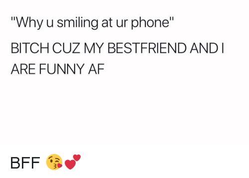 "Af, Bitch, and Funny: ""Why u smiling at ur phone""  BITCH CUZ MY BESTFRIEND ANDI  ARE FUNNY AF BFF 😘💕"