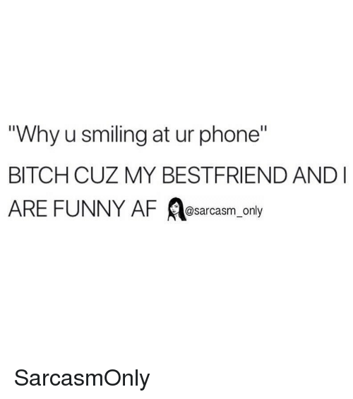 "Af, Bitch, and Funny: Why u smiling at ur phone""  BITCH CUZ MY BESTFRIEND AND  ARE FUNNY AF A ly  @sarcasm on SarcasmOnly"