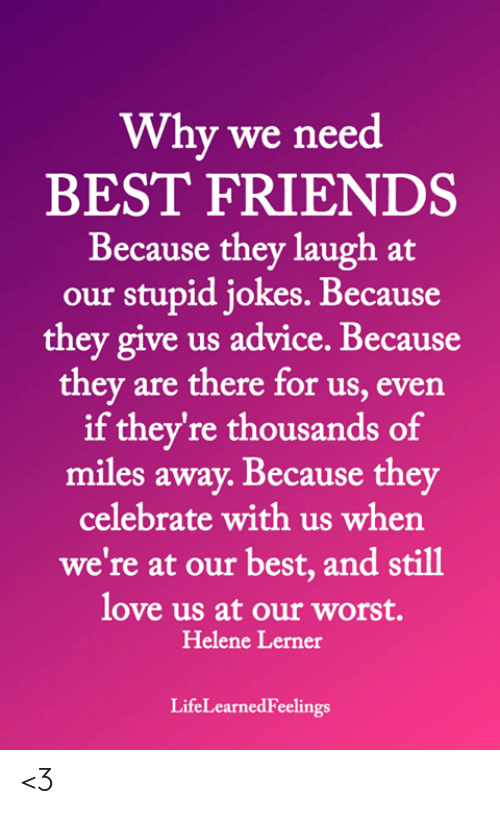 Advice, Friends, and Love: Why we need  BEST FRIENDS  Because they laugh at  our stupid jokes. Because  they give us advice. Because  they are there for us, even  if they're thousands of  miles away. Because they  celebrate with us when  we're at our best, and still  love us at our worst.  Helene Lerner  LifeLearnedFeelings <3