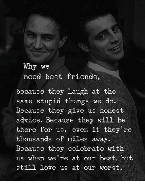 Advice, Friends, and Love: Why we  need best friends,  because they laugh at the  same stupid things we do.  Because they give us honest  advice. Because they wili be  there for us, even if they re  thousands of miles away.  Because they celebrate with  us when we're at our best, but  still love us at our worst.