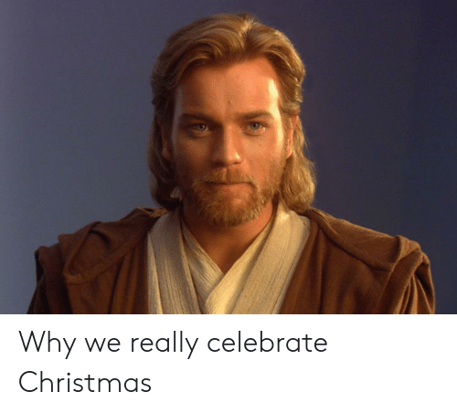 Christmas, Why, and Really: Why we really celebrate Christmas