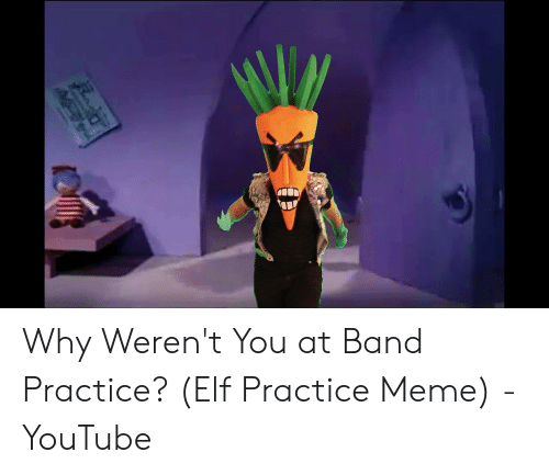 Band Practice Meme: Why Weren't You at Band Practice? (Elf Practice Meme) - YouTube
