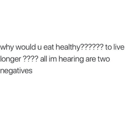 Live, Humans of Tumblr, and Why: why would u eat healthy?????? to live  longer???? all im hearing are two  negatives