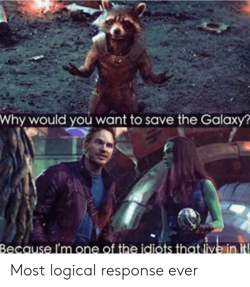 The Galaxy: Why would you want to save the Galaxy?  arvet  Because I'm one of the idiots that live in it Most logical response ever