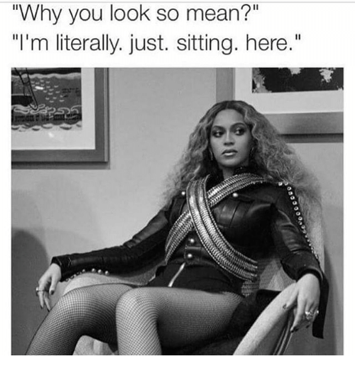 "Mean, Girl Memes, and Why: ""Why you look so mean?""  ""I'm literally. just. sitting. here."""