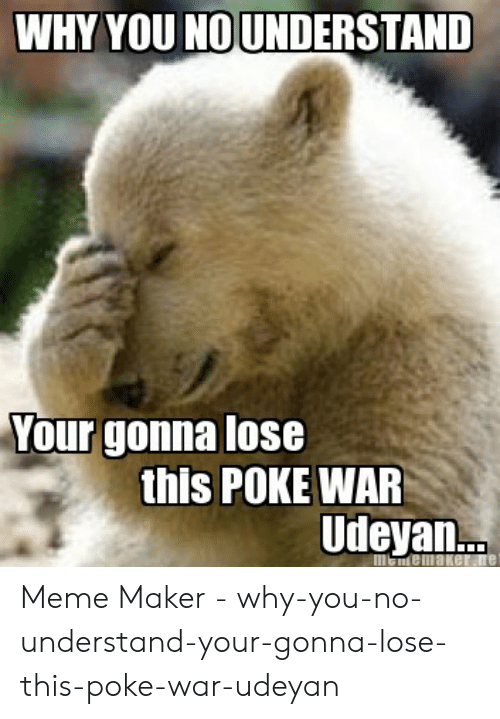 Meme, Poke, and War: WHY YOU NOUNDERSTAND  Your gonna lose  this POKE WAR  Udeyan...  menemaker.ne Meme Maker - why-you-no-understand-your-gonna-lose-this-poke-war-udeyan