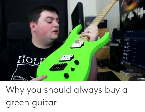 Should: Why you should always buy a green guitar