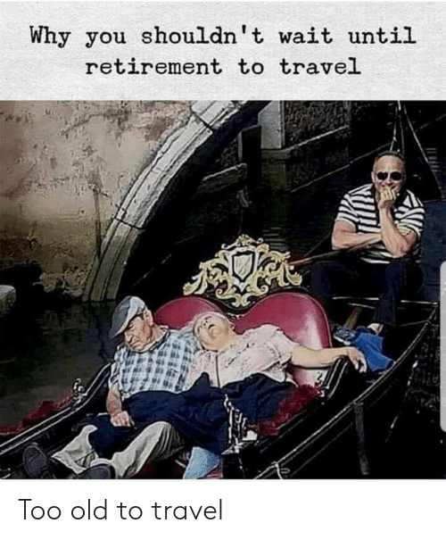 Travel, Old, and Why: Why you shouldn't wait until  retirement to travel Too old to travel