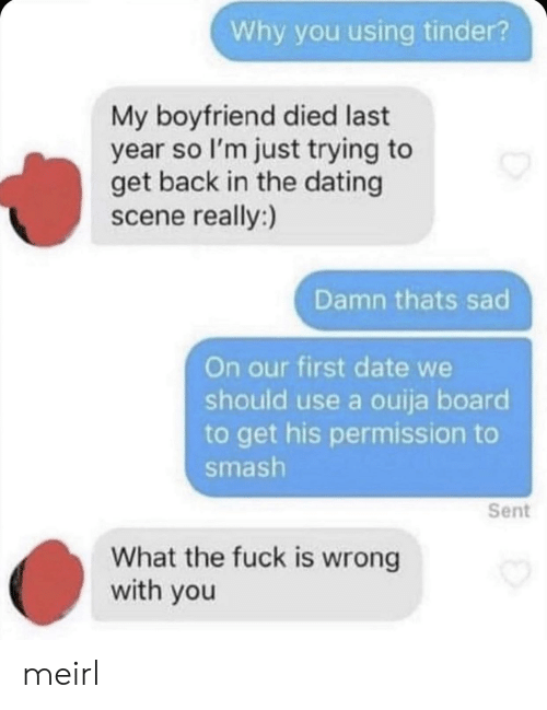 Dating, Ouija, and Smashing: Why you using tinder?  My boyfriend died last  year so I'm just trying to  get back in the dating  scene really:)  Damn thats sad  On our first date we  should use a ouija board  to get his permission to  smash  Sent  What the fuck is wrong  with you meirl