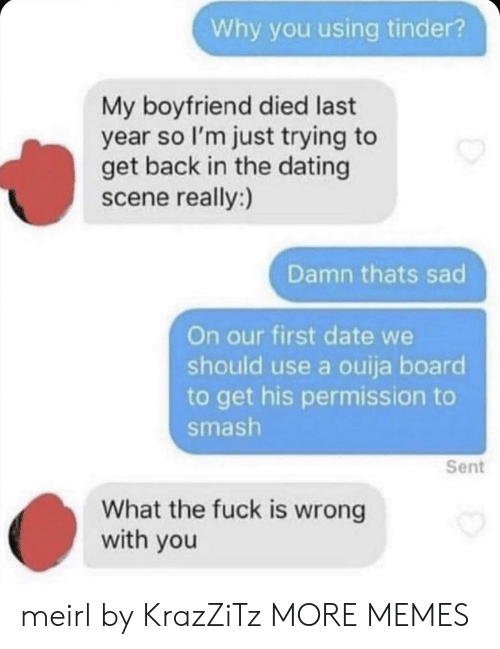 Dank, Dating, and Memes: Why you using tinder?  My boyfriend died last  year so I'm just trying to  get back in the dating  scene really:)  Damn thats sad  On our first date we  should use a ouija board  to get his permission to  smash  Sent  What the fuck is wrong  with you meirl by KrazZiTz MORE MEMES