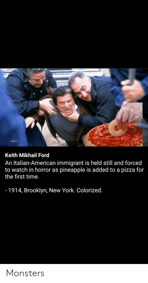 New York, Pizza, and Brooklyn: Wibry  Keith Mikhail Ford  An Italian-American immigrant is held still and forced  to watch in horror as pineapple is added to a pizza for  the first time.  - 1914, Brooklyn, New York. Colorized. Monsters