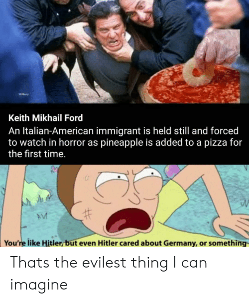 Pizza, American, and Ford: Wibury  Keith Mikhail Ford  An Italian-American immigrant is held still and forced  to watch in horror as pineapple is added to a pizza for  the first time.  You're like Hitler, but even Hitler cared about Germany, or something Thats the evilest thing I can imagine