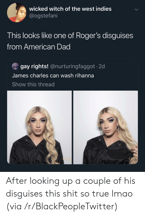 American Dad, Blackpeopletwitter, and Dad: wicked witch of the west indies  @ogstefani  This looks like one of Roger's disguises  from American Dad  gay rights! @nurturingfaggot 20d  James charles can wash rihanna  Show this thread After looking up a couple of his disguises this shit so true lmao (via /r/BlackPeopleTwitter)