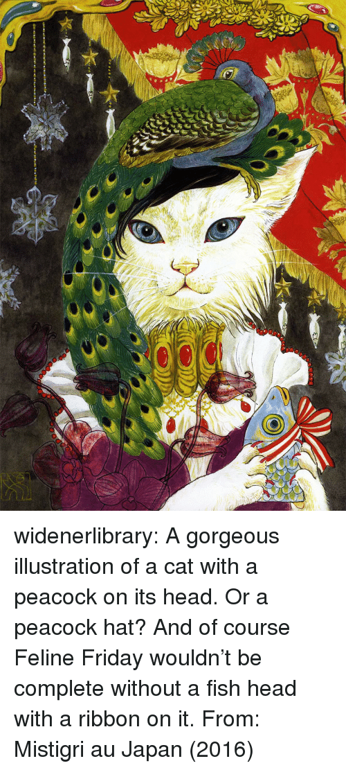 Peacock: widenerlibrary: A gorgeous illustration of a cat with a peacock on its head. Or a peacock hat? And of course Feline Fridaywouldn't be complete without a fish head with a ribbon on it. From: Mistigri auJapan(2016)