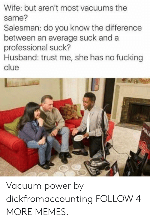 vacuums: Wife: but aren't most vacuums the  Salesman: do you know the difference  between an average suck and a  professional suck?  Husband: trust me, she has no fucking  clue  same?  AVAL Vacuum power by dickfromaccounting FOLLOW 4 MORE MEMES.