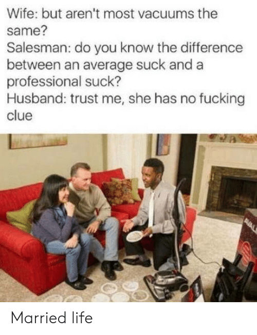clue: Wife: but aren't most vacuums the  same?  Salesman: do you know the difference  between an average suck and a  professional suck?  Husband: trust me, she has no fucking  clue  PNAL Married life