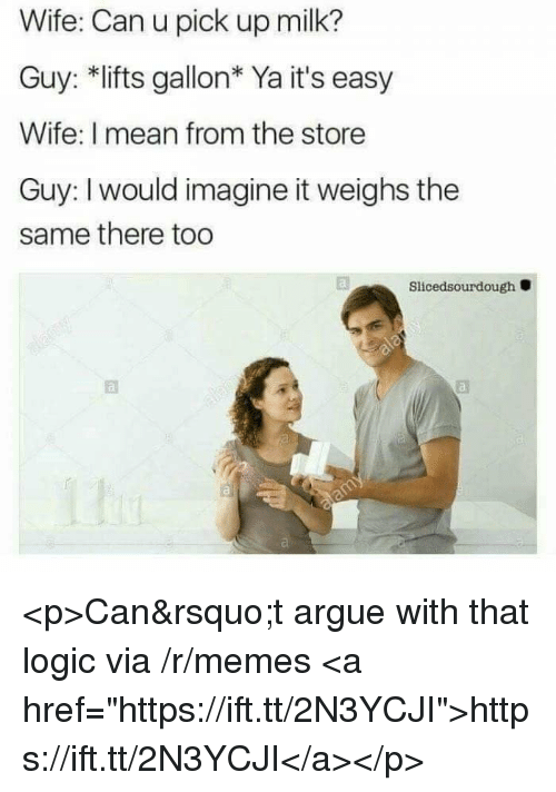 """Arguing, Logic, and Memes: Wife: Can u pick up milk?  Guy: *lifts gallon* Ya it's easy  Wife: I mean from the store  Guy: I would imagine it weighs the  same there too  Slicedsourdough <p>Can't argue with that logic via /r/memes <a href=""""https://ift.tt/2N3YCJI"""">https://ift.tt/2N3YCJI</a></p>"""
